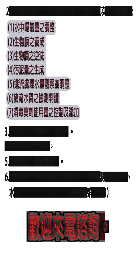 2.污水處理操作-污水操作技術人員每月二次至現場操作,項目如下:(1)水中曝氣量之調整(2)生物膜之養成(3)生物膜之逆洗(4)污泥量之生成(5)進流處理水量觀察並調整(6)放流水質之檢測判讀(7)消毒藥劑使用量之控制及添加3.每月添加消毒藥劑(氯錠)。4.每月添加生物活菌。5.水肥清運(實報實銷)。6.定期申報(定期申報含水質檢測,水質檢測項目為PH、水溫、SS、COD、BOD、大腸桿菌群、油脂)(實報實銷)。歡迎來電諮詢。